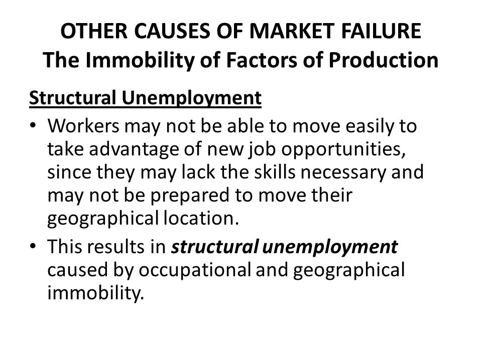 OTHER CAUSES OF MARKET FAILURE The Immobility of Factors of Production Structural Unemployment Workers may not be able to move easily to take advantag