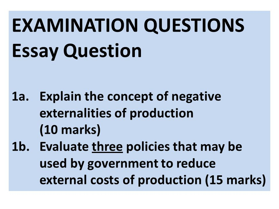 EXAMINATION QUESTIONS Essay Question 1a.Explain the concept of negative externalities of production (10 marks) 1b.Evaluate three policies that may be