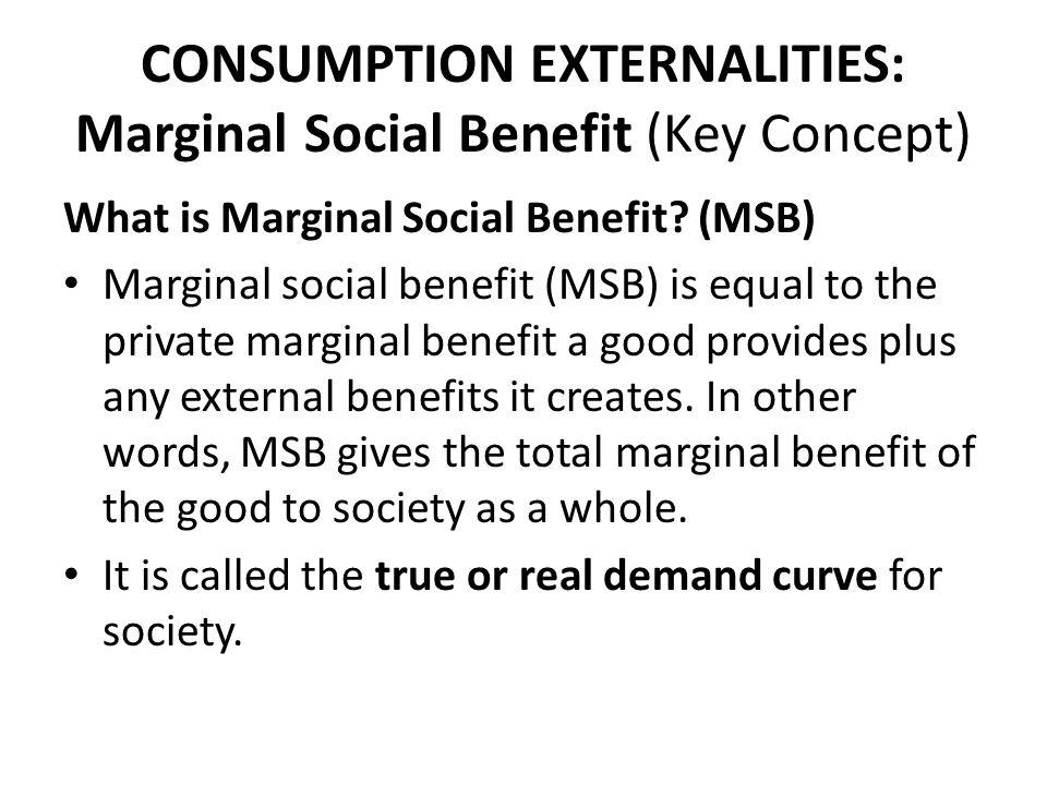 CONSUMPTION EXTERNALITIES: Marginal Social Benefit (Key Concept) What is Marginal Social Benefit? (MSB) Marginal social benefit (MSB) is equal to the