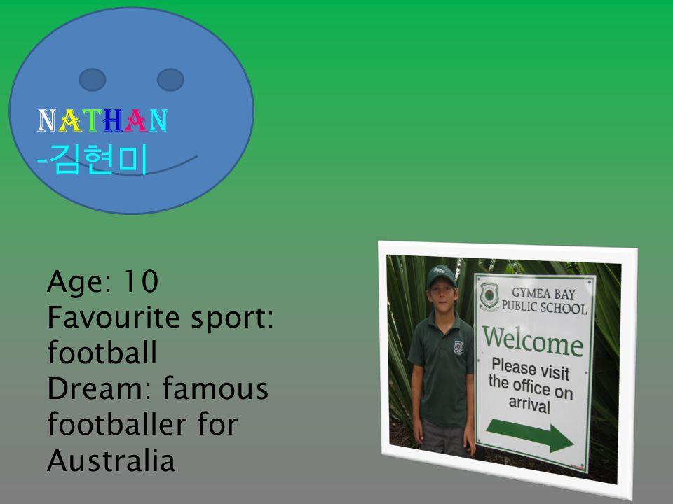 Nathan - 김현미 Age: 10 Favourite sport: football Dream: famous footballer for Australia