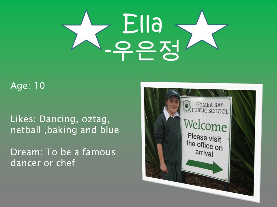 Ella - 우은정 Age: 10 Likes: Dancing, oztag, netball,baking and blue Dream: To be a famous dancer or chef