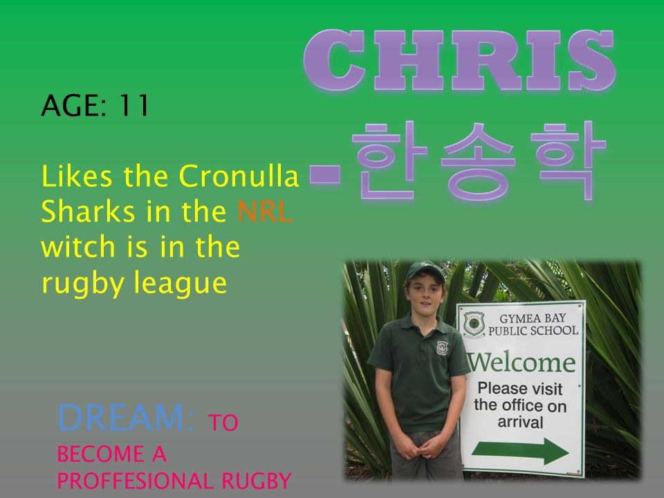 AGE: 11 Likes the Cronulla Sharks in the NRL witch is in the rugby league DREAM: TO BECOME A PROFFESIONAL RUGBY LEAGE PLAYER