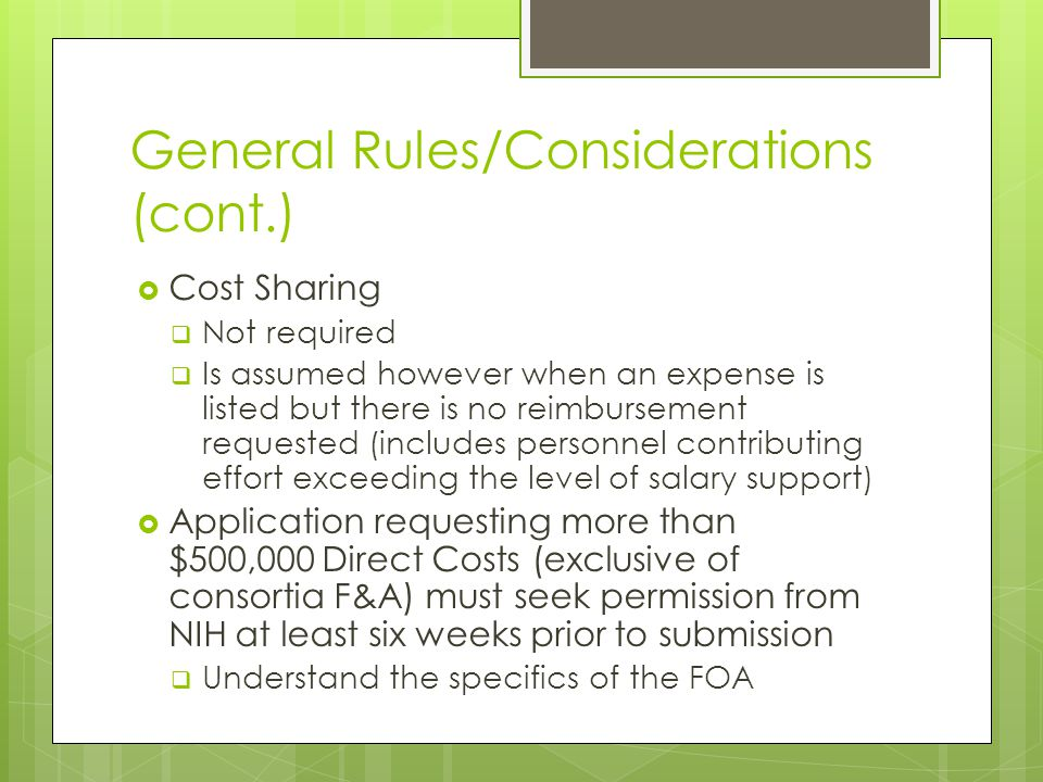 General Rules/Considerations (cont.)  Cost Sharing  Not required  Is assumed however when an expense is listed but there is no reimbursement requested (includes personnel contributing effort exceeding the level of salary support)  Application requesting more than $500,000 Direct Costs (exclusive of consortia F&A) must seek permission from NIH at least six weeks prior to submission  Understand the specifics of the FOA