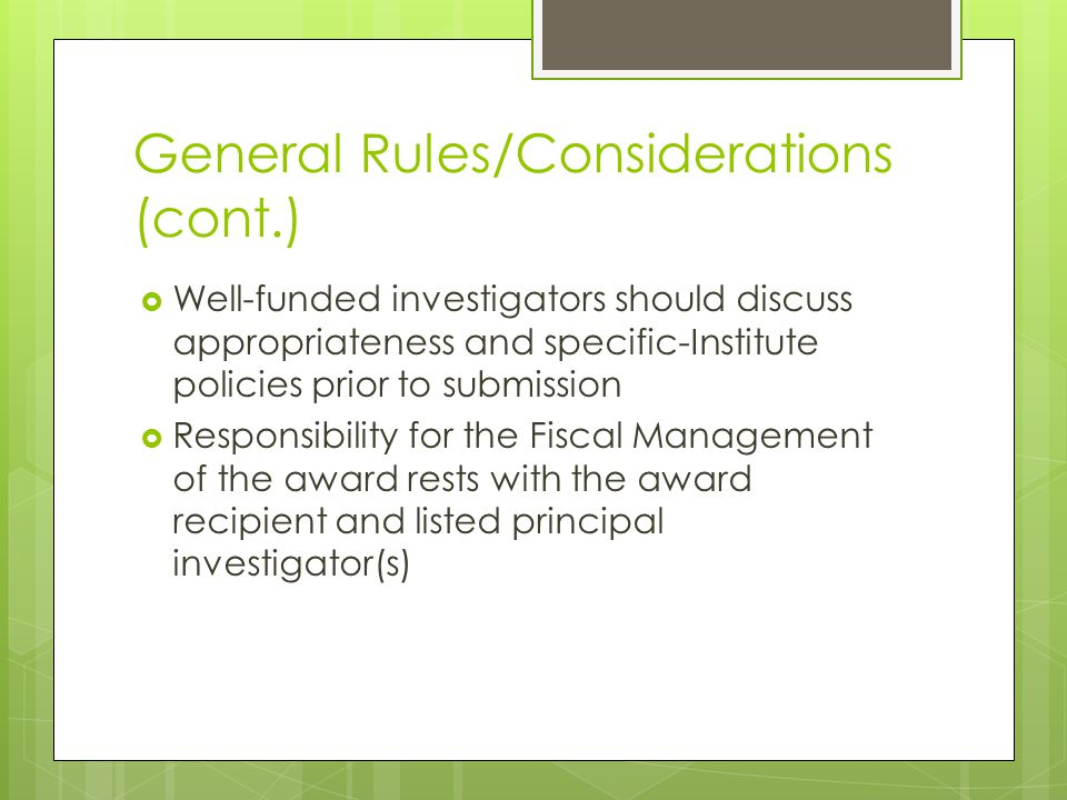 General Rules/Considerations (cont.)  Well-funded investigators should discuss appropriateness and specific-Institute policies prior to submission  Responsibility for the Fiscal Management of the award rests with the award recipient and listed principal investigator(s)