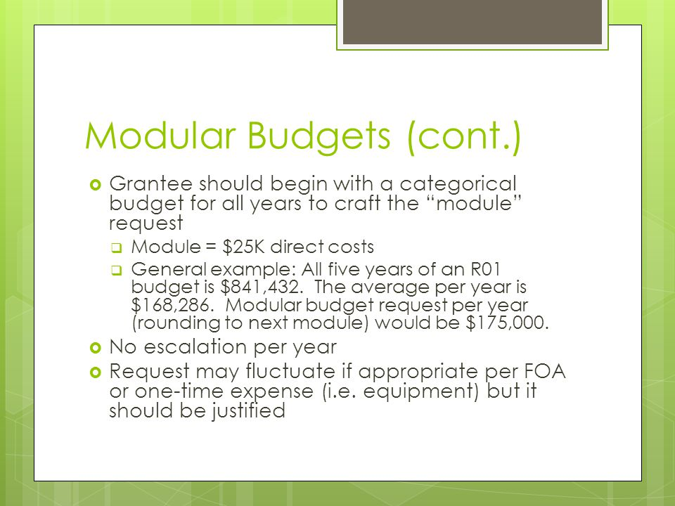 Modular Budgets (cont.)  Grantee should begin with a categorical budget for all years to craft the module request  Module = $25K direct costs  General example: All five years of an R01 budget is $841,432.