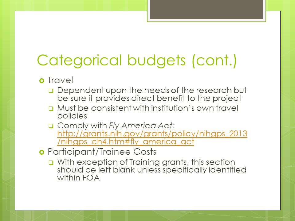 Categorical budgets (cont.)  Travel  Dependent upon the needs of the research but be sure it provides direct benefit to the project  Must be consistent with institution's own travel policies  Comply with Fly America Act: http://grants.nih.gov/grants/policy/nihgps_2013 /nihgps_ch4.htm#fly_america_act http://grants.nih.gov/grants/policy/nihgps_2013 /nihgps_ch4.htm#fly_america_act  Participant/Trainee Costs  With exception of Training grants, this section should be left blank unless specifically identified within FOA