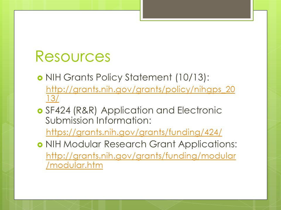Resources  NIH Grants Policy Statement (10/13): http://grants.nih.gov/grants/policy/nihgps_20 13/  SF424 (R&R) Application and Electronic Submission Information: https://grants.nih.gov/grants/funding/424/  NIH Modular Research Grant Applications: http://grants.nih.gov/grants/funding/modular /modular.htm