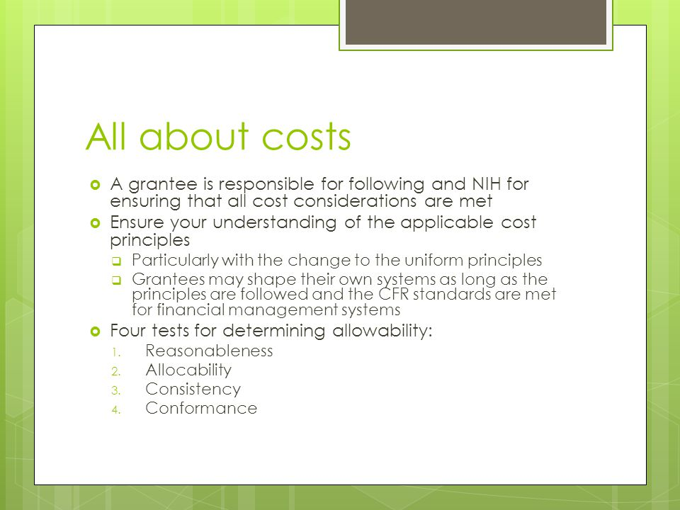 All about costs  A grantee is responsible for following and NIH for ensuring that all cost considerations are met  Ensure your understanding of the applicable cost principles  Particularly with the change to the uniform principles  Grantees may shape their own systems as long as the principles are followed and the CFR standards are met for financial management systems  Four tests for determining allowability: 1.