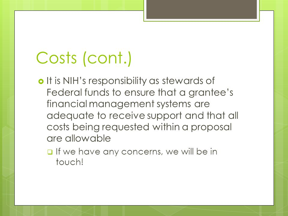 Costs (cont.)  It is NIH's responsibility as stewards of Federal funds to ensure that a grantee's financial management systems are adequate to receive support and that all costs being requested within a proposal are allowable  If we have any concerns, we will be in touch!
