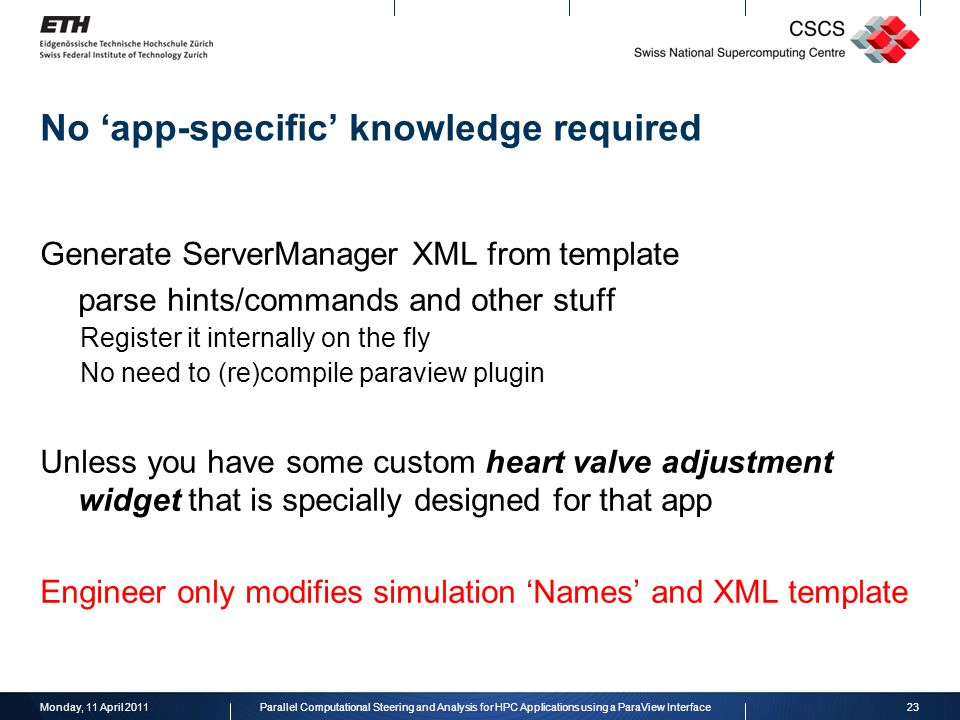 No 'app-specific' knowledge required Generate ServerManager XML from template parse hints/commands and other stuff Register it internally on the fly No need to (re)compile paraview plugin Unless you have some custom heart valve adjustment widget that is specially designed for that app Engineer only modifies simulation 'Names' and XML template Monday, 11 April 201123Parallel Computational Steering and Analysis for HPC Applications using a ParaView Interface