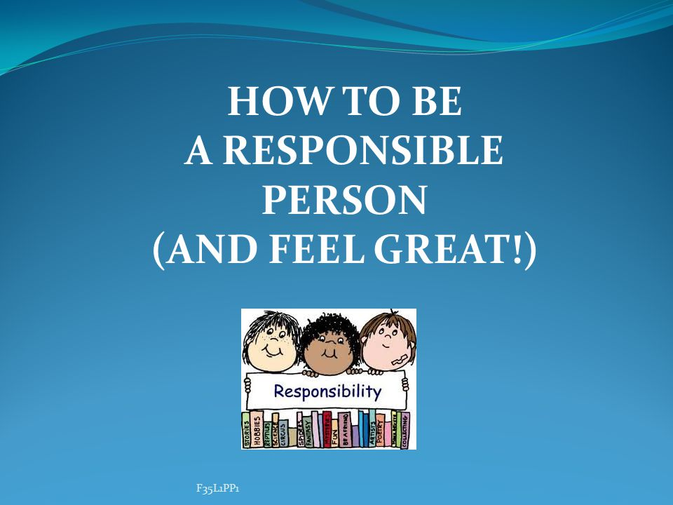 HOW TO BE A RESPONSIBLE PERSON (AND FEEL GREAT!) F35L1PP1