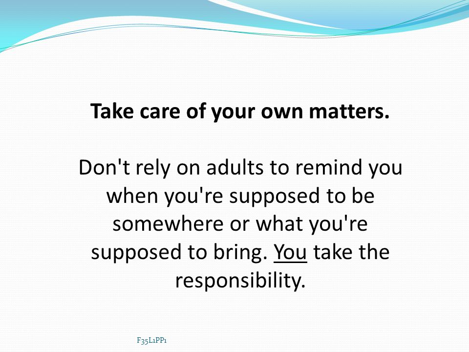 Take care of your own matters. Don't rely on adults to remind you when you're supposed to be somewhere or what you're supposed to bring. You take the