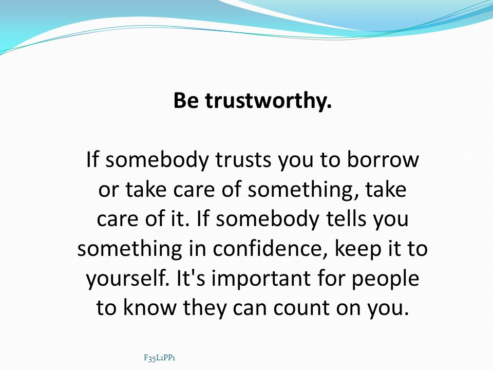 Be trustworthy. If somebody trusts you to borrow or take care of something, take care of it. If somebody tells you something in confidence, keep it to