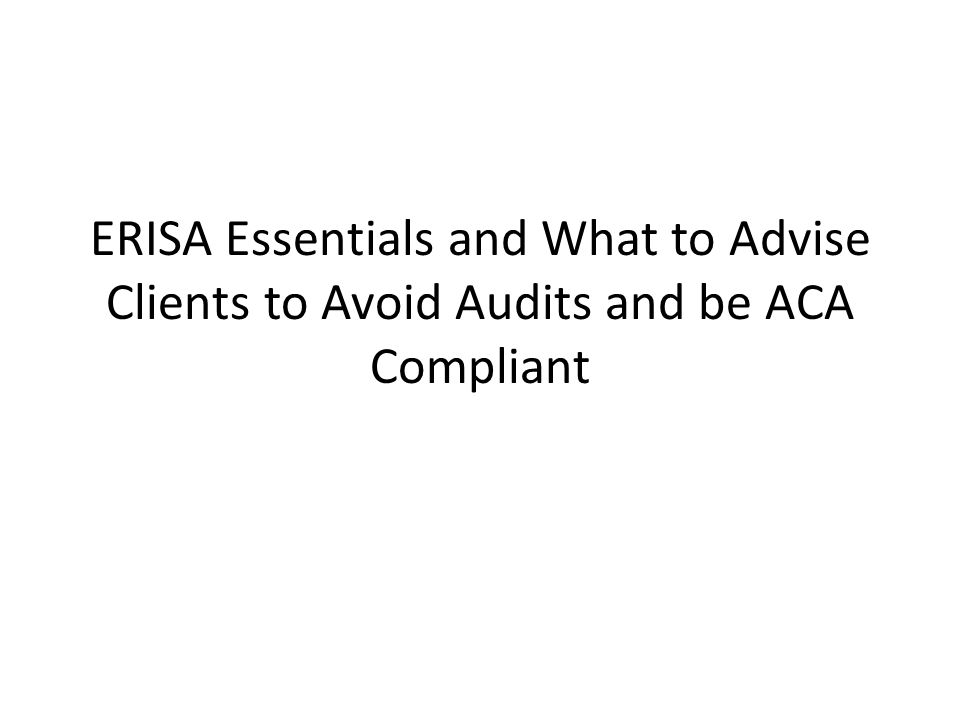ERISA Essentials and What to Advise Clients to Avoid Audits and be ACA Compliant