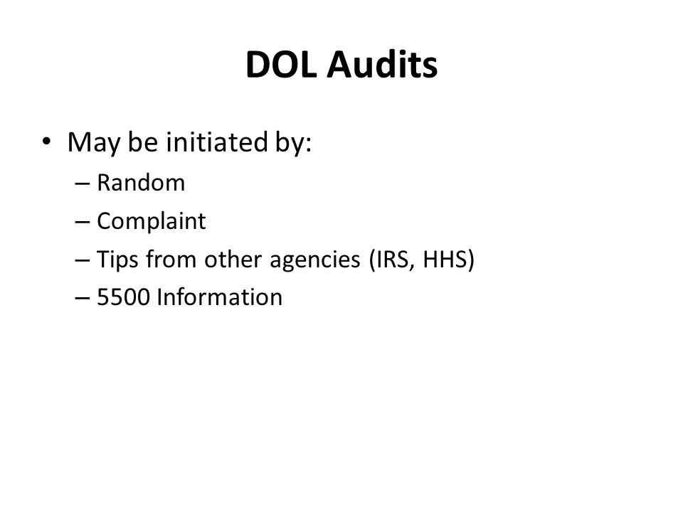 DOL Audits May be initiated by: – Random – Complaint – Tips from other agencies (IRS, HHS) – 5500 Information