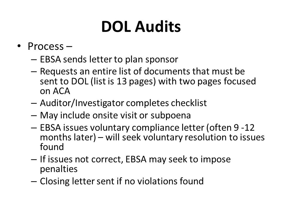 DOL Audits Process – – EBSA sends letter to plan sponsor – Requests an entire list of documents that must be sent to DOL (list is 13 pages) with two pages focused on ACA – Auditor/Investigator completes checklist – May include onsite visit or subpoena – EBSA issues voluntary compliance letter (often 9 -12 months later) – will seek voluntary resolution to issues found – If issues not correct, EBSA may seek to impose penalties – Closing letter sent if no violations found