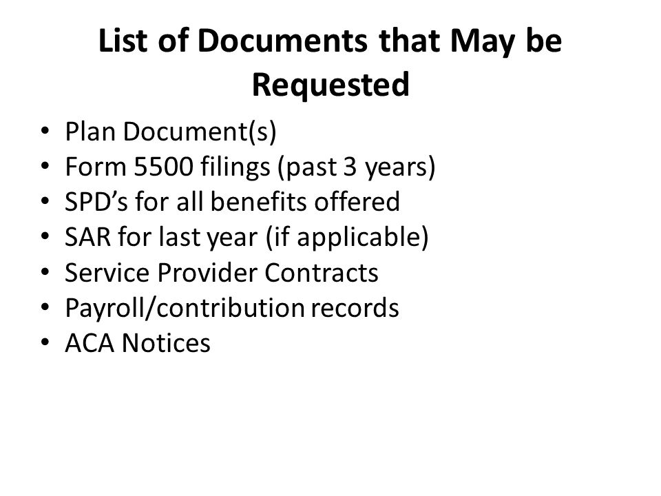 List of Documents that May be Requested Plan Document(s) Form 5500 filings (past 3 years) SPD's for all benefits offered SAR for last year (if applicable) Service Provider Contracts Payroll/contribution records ACA Notices