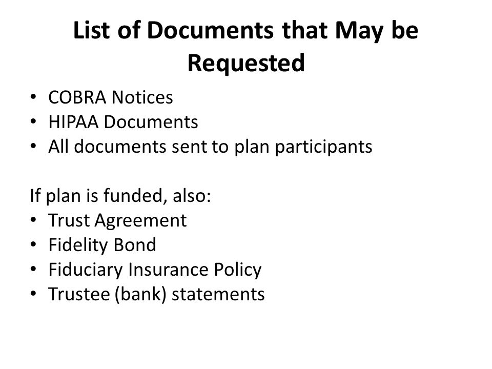 List of Documents that May be Requested COBRA Notices HIPAA Documents All documents sent to plan participants If plan is funded, also: Trust Agreement Fidelity Bond Fiduciary Insurance Policy Trustee (bank) statements