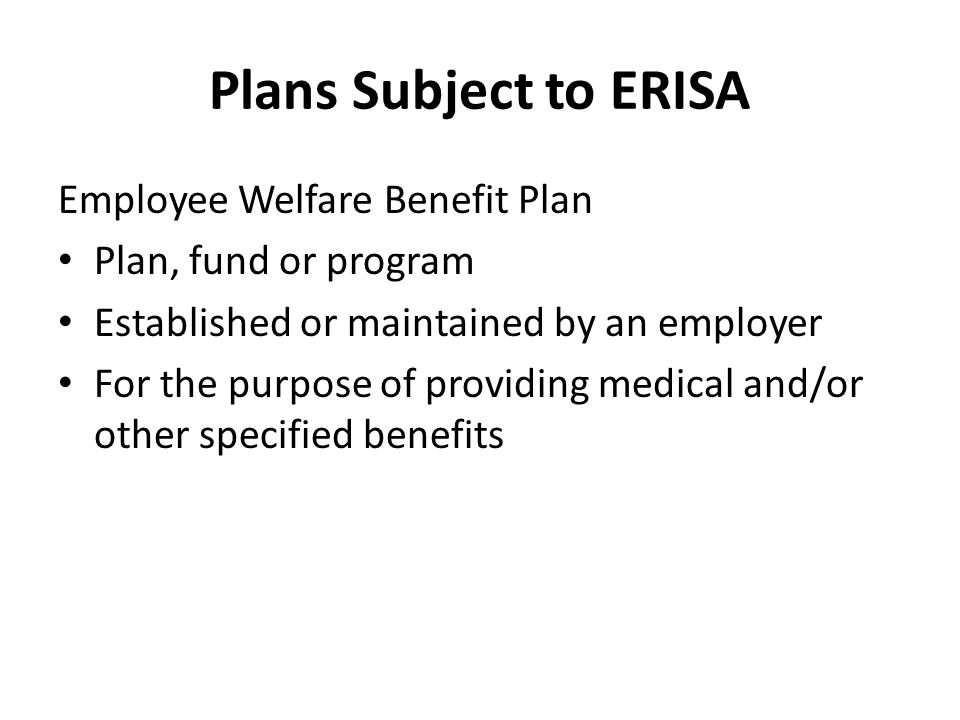 Plans Subject to ERISA Employee Welfare Benefit Plan Plan, fund or program Established or maintained by an employer For the purpose of providing medical and/or other specified benefits