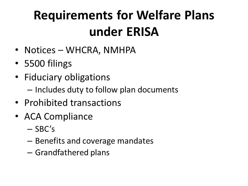 Requirements for Welfare Plans under ERISA Notices – WHCRA, NMHPA 5500 filings Fiduciary obligations – Includes duty to follow plan documents Prohibited transactions ACA Compliance – SBC's – Benefits and coverage mandates – Grandfathered plans