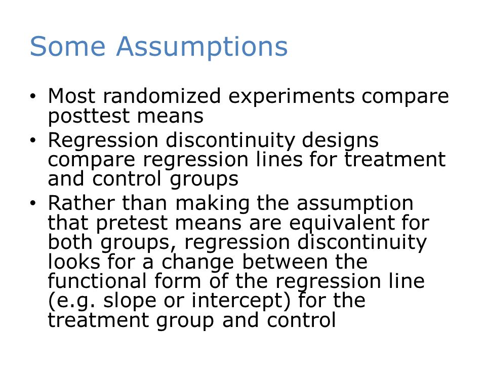 Some Assumptions Most randomized experiments compare posttest means Regression discontinuity designs compare regression lines for treatment and control groups Rather than making the assumption that pretest means are equivalent for both groups, regression discontinuity looks for a change between the functional form of the regression line (e.g.