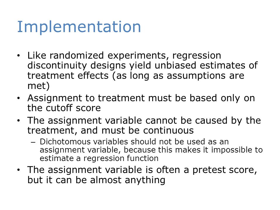 Implementation Like randomized experiments, regression discontinuity designs yield unbiased estimates of treatment effects (as long as assumptions are met) Assignment to treatment must be based only on the cutoff score The assignment variable cannot be caused by the treatment, and must be continuous – Dichotomous variables should not be used as an assignment variable, because this makes it impossible to estimate a regression function The assignment variable is often a pretest score, but it can be almost anything