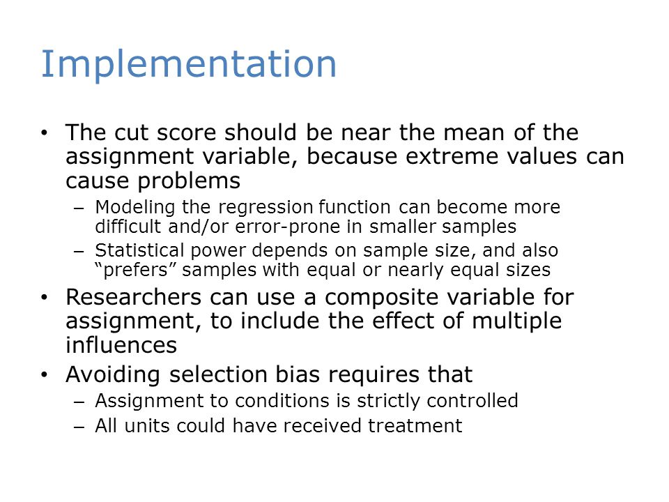 Implementation The cut score should be near the mean of the assignment variable, because extreme values can cause problems – Modeling the regression function can become more difficult and/or error-prone in smaller samples – Statistical power depends on sample size, and also prefers samples with equal or nearly equal sizes Researchers can use a composite variable for assignment, to include the effect of multiple influences Avoiding selection bias requires that – Assignment to conditions is strictly controlled – All units could have received treatment