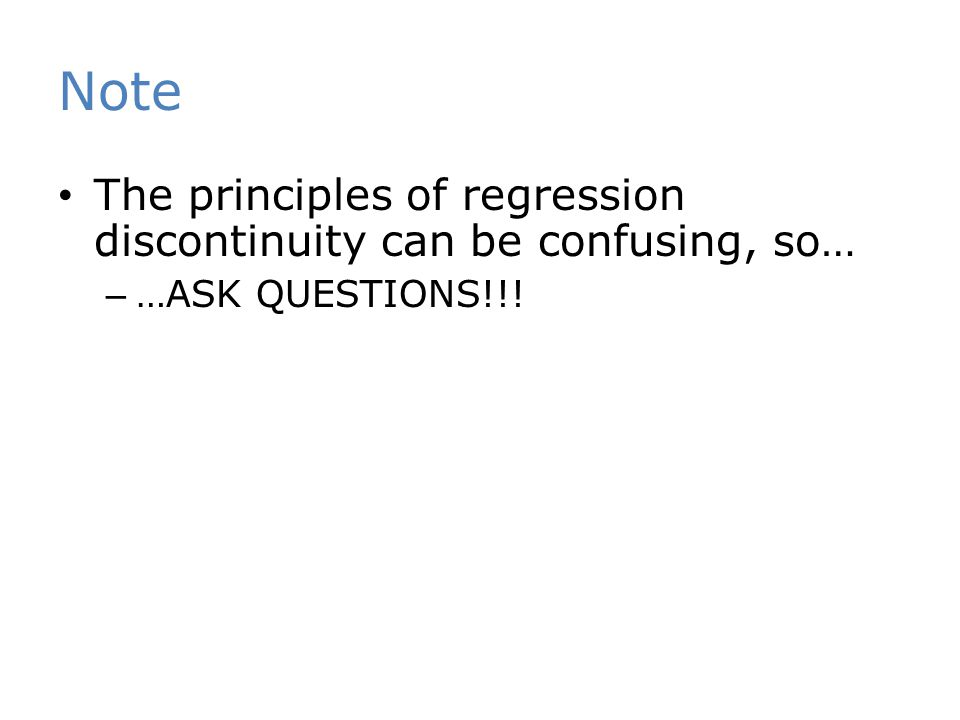 Note The principles of regression discontinuity can be confusing, so… – …ASK QUESTIONS!!!