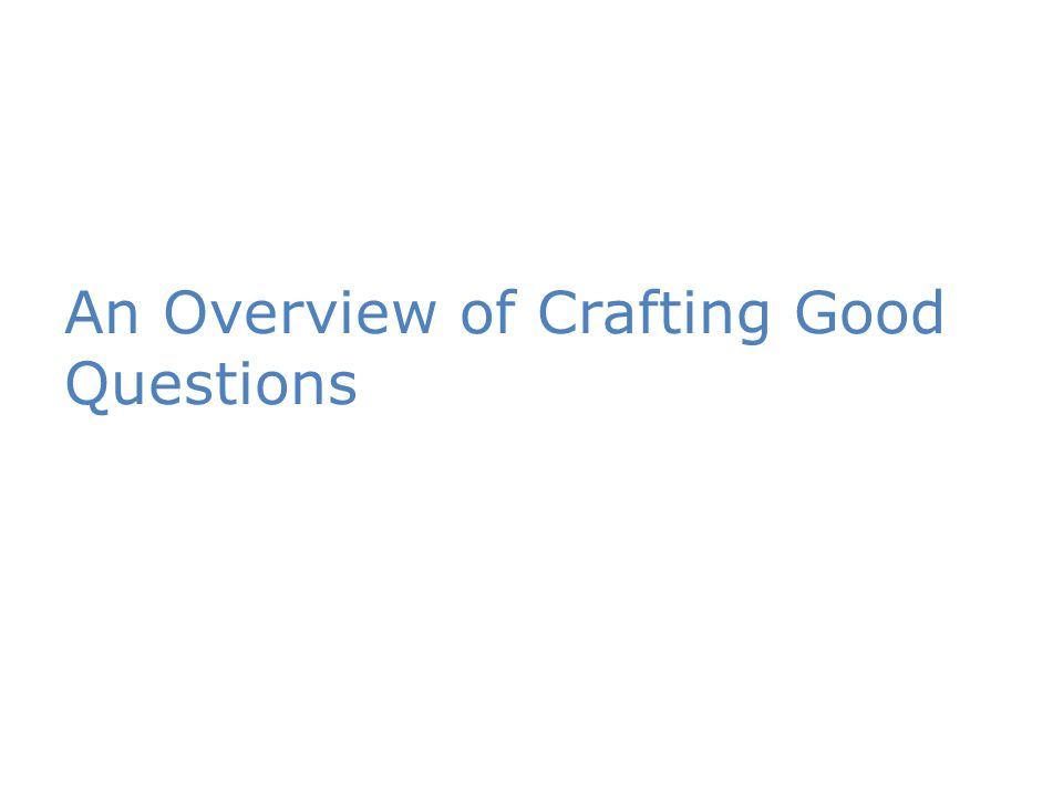 An Overview of Crafting Good Questions