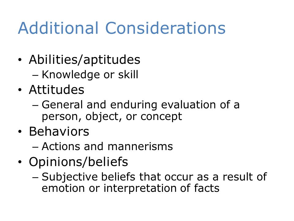 Additional Considerations Abilities/aptitudes – Knowledge or skill Attitudes – General and enduring evaluation of a person, object, or concept Behaviors – Actions and mannerisms Opinions/beliefs – Subjective beliefs that occur as a result of emotion or interpretation of facts