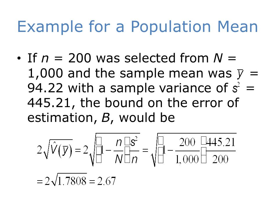 Example for a Population Mean If n = 200 was selected from N = 1,000 and the sample mean was = 94.22 with a sample variance of = 445.21, the bound on the error of estimation, B, would be