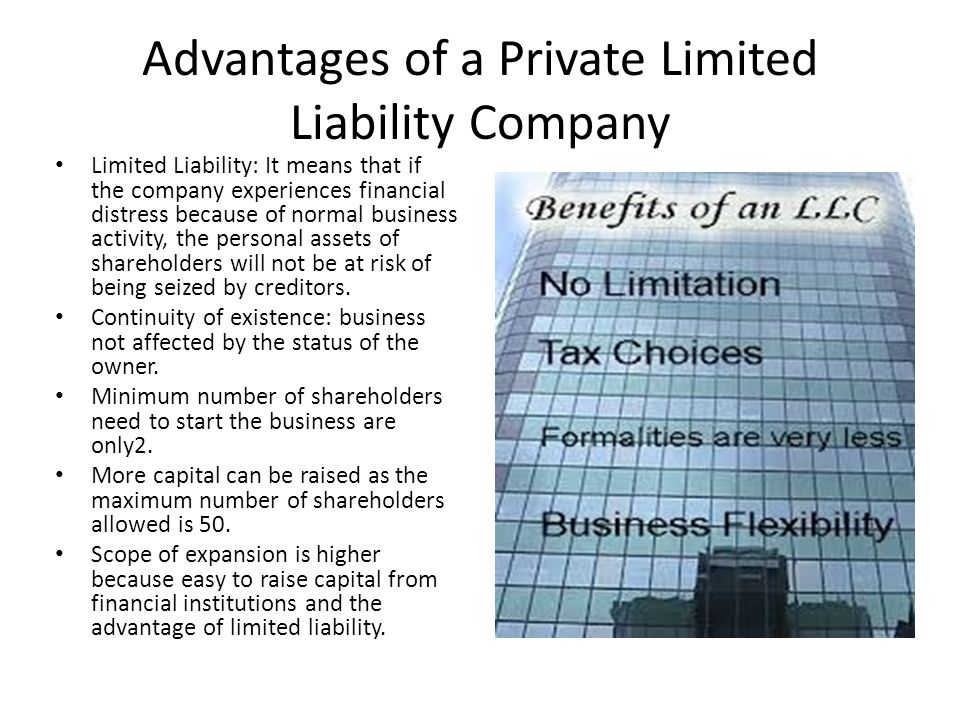 Advantages of a Private Limited Liability Company Limited Liability: It means that if the company experiences financial distress because of normal business activity, the personal assets of shareholders will not be at risk of being seized by creditors.