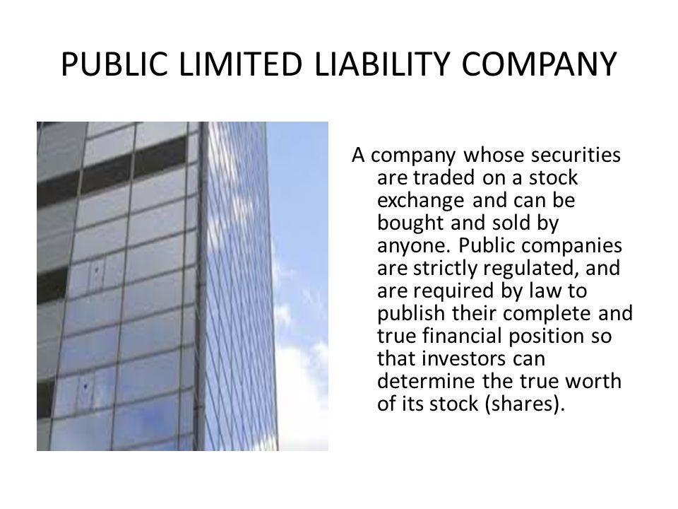 PUBLIC LIMITED LIABILITY COMPANY A company whose securities are traded on a stock exchange and can be bought and sold by anyone.