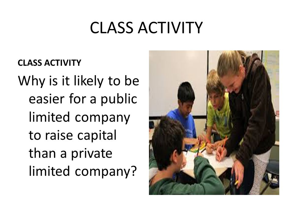 CLASS ACTIVITY Why is it likely to be easier for a public limited company to raise capital than a private limited company?