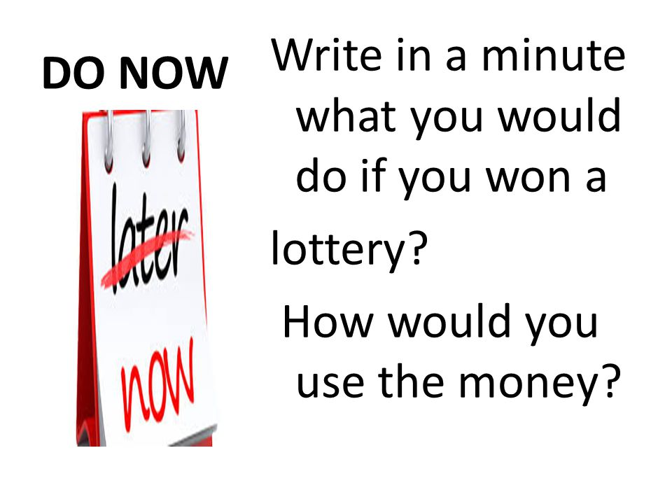 DO NOW Write in a minute what you would do if you won a lottery? How would you use the money?