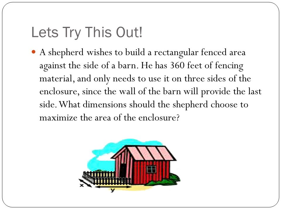 Lets Try This Out! A shepherd wishes to build a rectangular fenced area against the side of a barn. He has 360 feet of fencing material, and only need