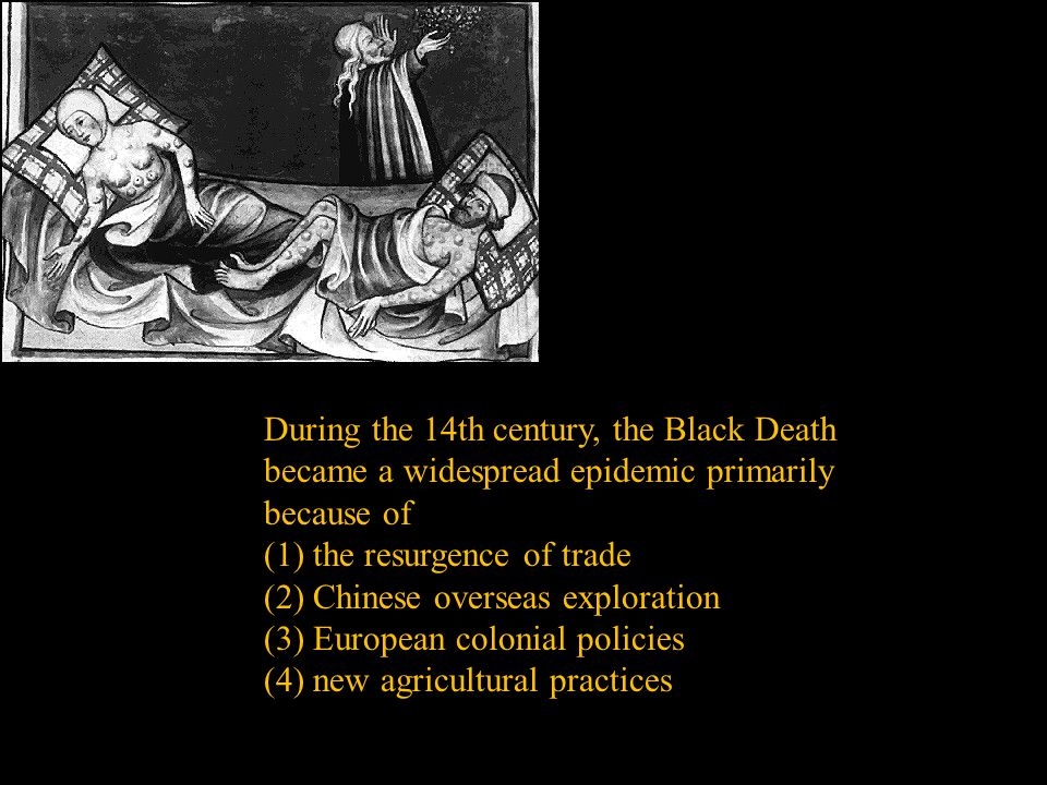 During the 14th century, the Black Death became a widespread epidemic primarily because of (1) the resurgence of trade (2) Chinese overseas exploration (3) European colonial policies (4) new agricultural practices