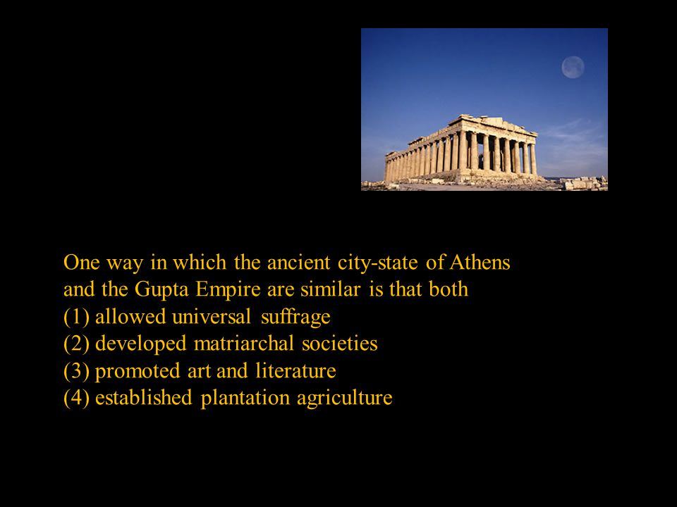 One way in which the ancient city-state of Athens and the Gupta Empire are similar is that both (1) allowed universal suffrage (2) developed matriarchal societies (3) promoted art and literature (4) established plantation agriculture
