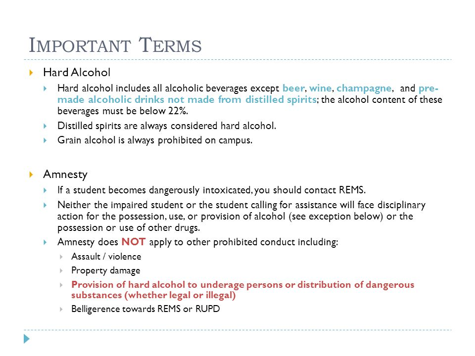 I MPORTANT T ERMS  Hard Alcohol  Hard alcohol includes all alcoholic beverages except beer, wine, champagne, and pre- made alcoholic drinks not made from distilled spirits; the alcohol content of these beverages must be below 22%.