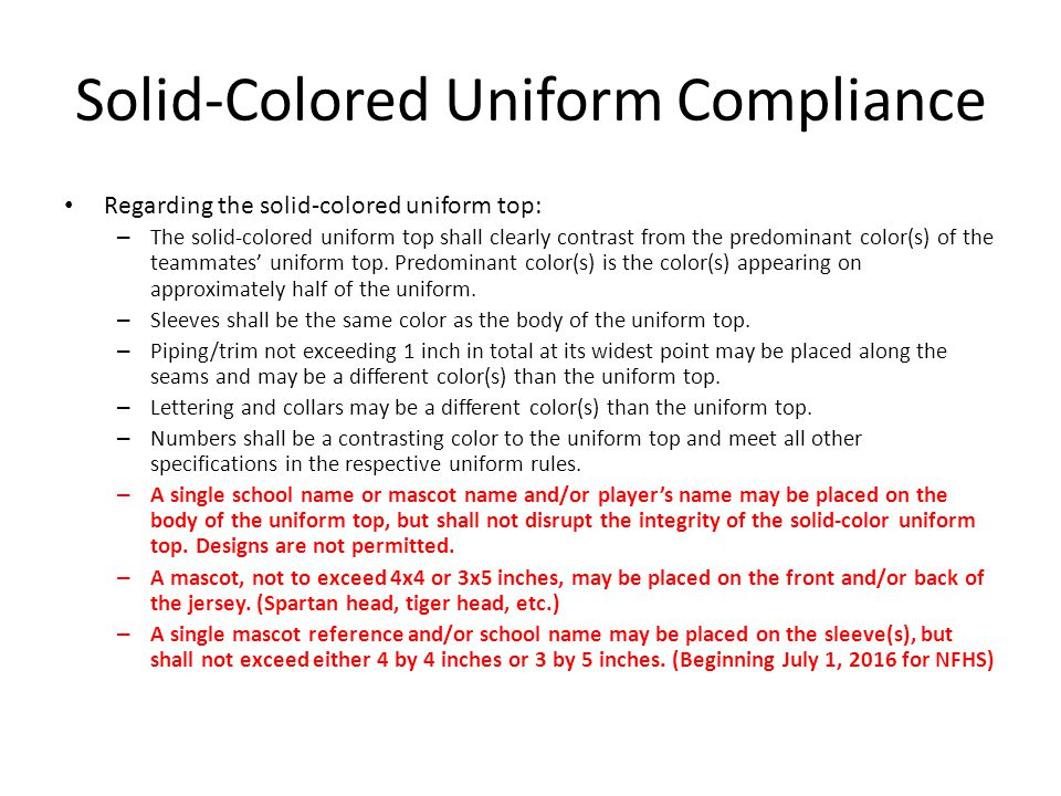 Solid-Colored Uniform Compliance New in 2014 – Mascot/School Team Reference on Sleeves Sleeves on solid-colored jersey shall be the same color as body of uniform Cap-style sleeves shall meet this requirement if being considered as solid- colored uniform A single school mascot or team reference may be placed on the front and/or back of the solid-colored jersey.