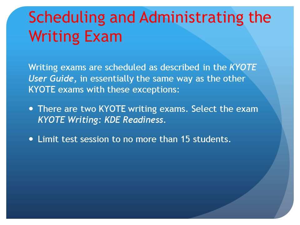 Scheduling and Administrating the Writing Exam Writing exams are scheduled as described in the KYOTE User Guide, in essentially the same way as the ot