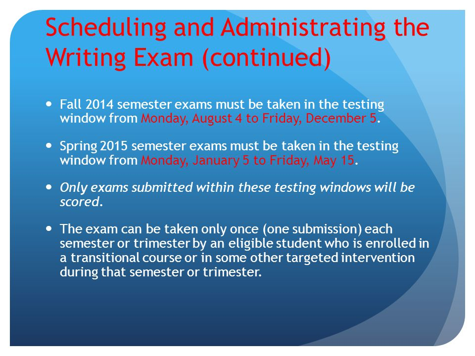 Scheduling and Administrating the Writing Exam (continued) Fall 2014 semester exams must be taken in the testing window from Monday, August 4 to Frida