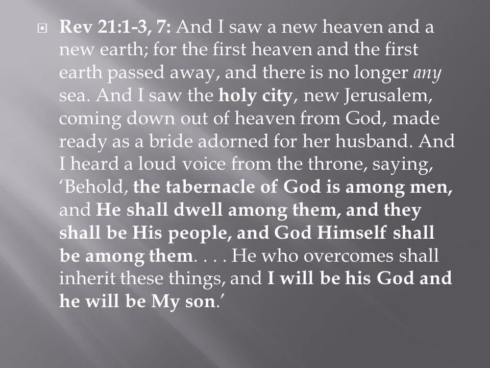  Rev 21:1-3, 7: And I saw a new heaven and a new earth; for the first heaven and the first earth passed away, and there is no longer any sea.