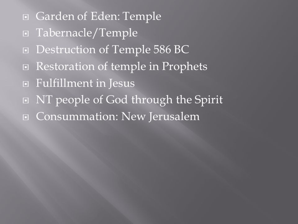  Garden of Eden: Temple  Tabernacle/Temple  Destruction of Temple 586 BC  Restoration of temple in Prophets  Fulfillment in Jesus  NT people of God through the Spirit  Consummation: New Jerusalem