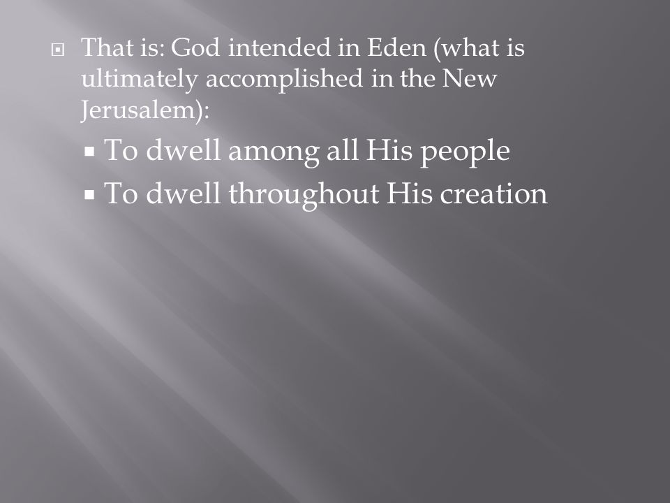  That is: God intended in Eden (what is ultimately accomplished in the New Jerusalem):  To dwell among all His people  To dwell throughout His creation