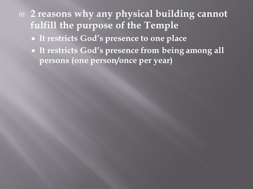  2 reasons why any physical building cannot fulfill the purpose of the Temple  It restricts God's presence to one place  It restricts God's presence from being among all persons (one person/once per year)