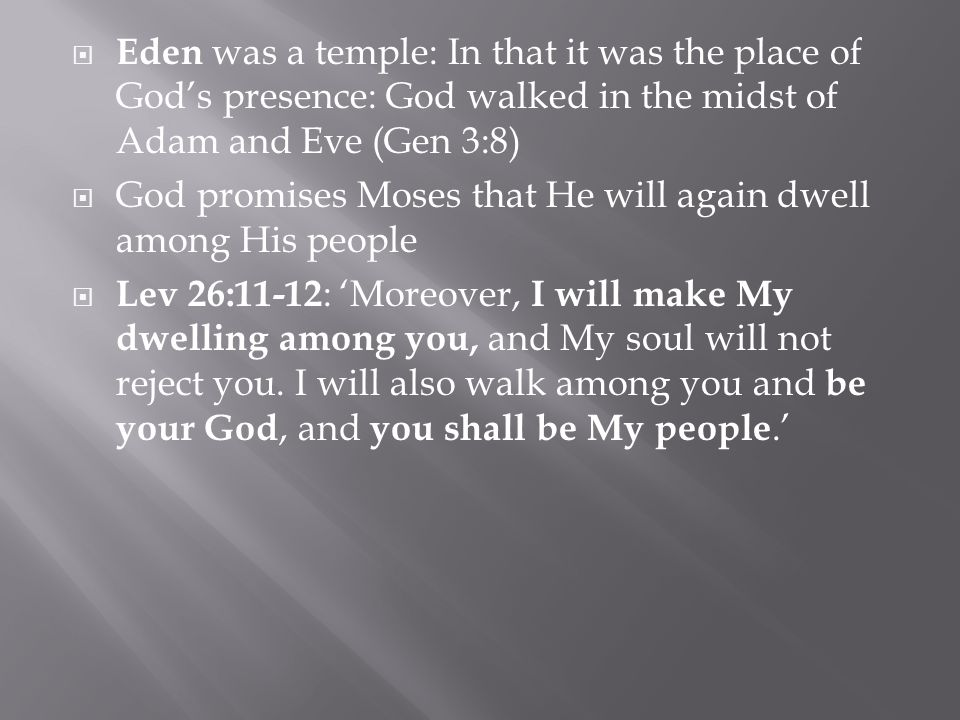  Eden was a temple: In that it was the place of God's presence: God walked in the midst of Adam and Eve (Gen 3:8)  God promises Moses that He will again dwell among His people  Lev 26:11-12 : 'Moreover, I will make My dwelling among you, and My soul will not reject you.