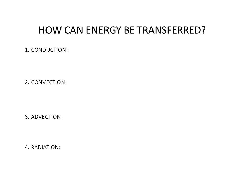 HOW CAN ENERGY BE TRANSFERRED? 1. CONDUCTION: 2. CONVECTION: 3. ADVECTION: 4. RADIATION: