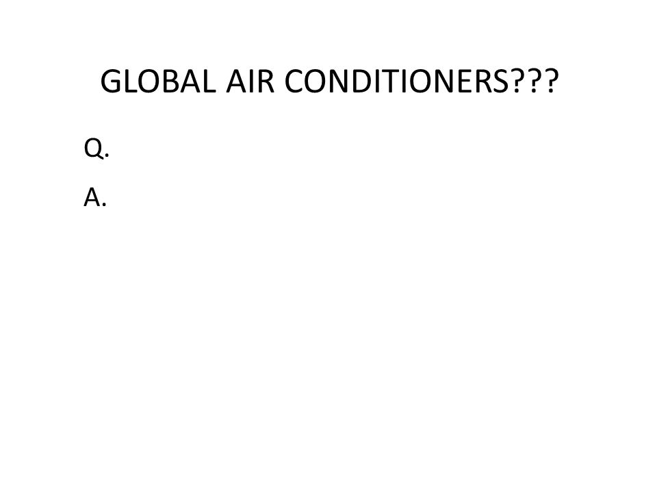 GLOBAL AIR CONDITIONERS??? Q. A.