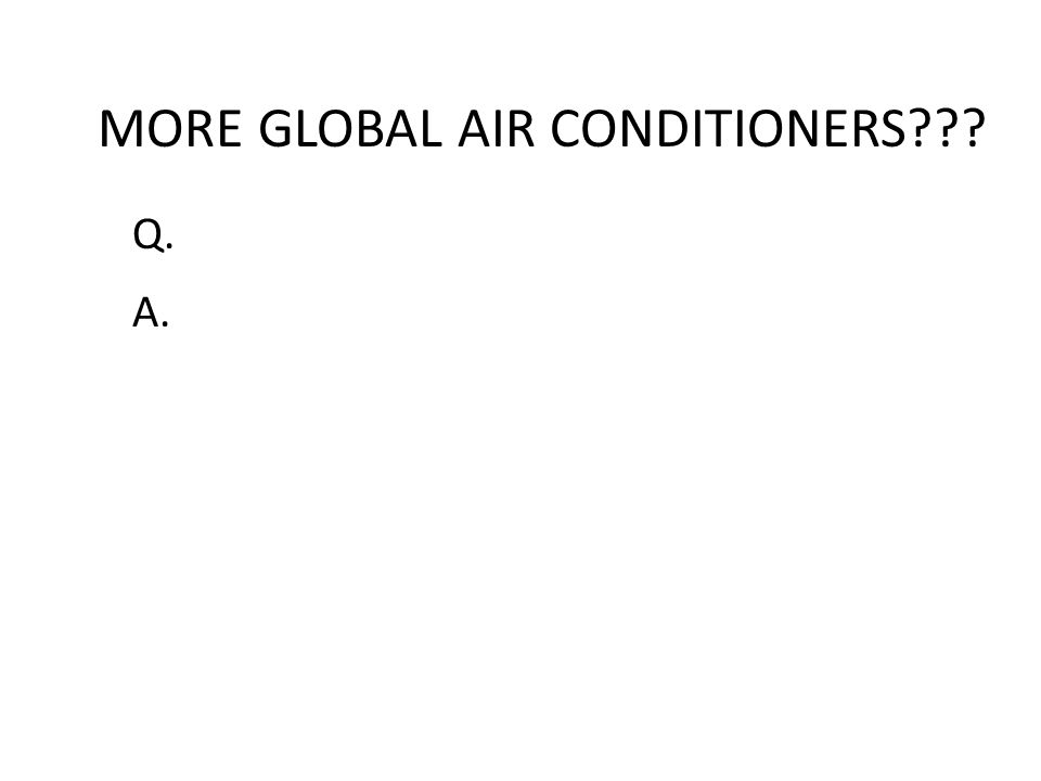 MORE GLOBAL AIR CONDITIONERS??? Q. A.
